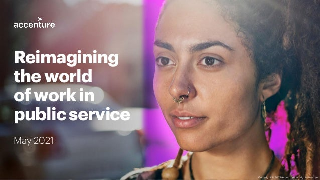 May 2021 Reimagining the world of work in public service Copyright © 2021 Accenture. All rights reserved