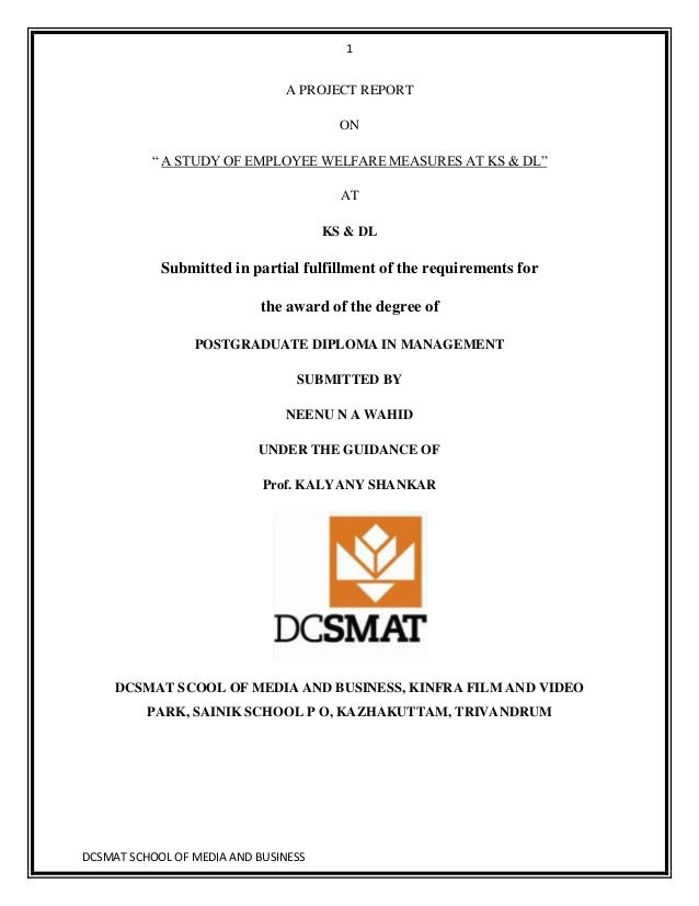1DCSMAT SCHOOL OF MEDIA AND BUSINESSA PROJECT REPORTON― A STUDY OF EMPLOYEE WELFARE MEASURES AT KS & DL‖ATKS & DLSubmitted...