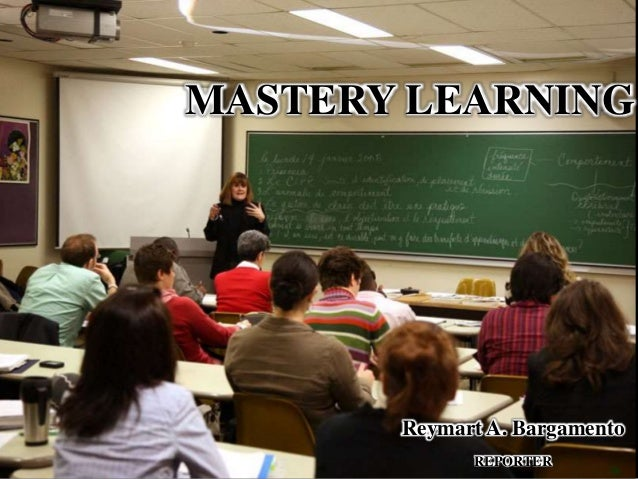 MASTERY LEARNING Reymart A. Bargamento REPORTER