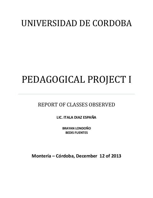 UNIVERSIDAD DE CORDOBA  PEDAGOGICAL PROJECT I REPORT OF CLASSES OBSERVED LIC. ITALA DIAZ ESPAÑA BRAYAN LONDOÑO BEDIS FUENT...