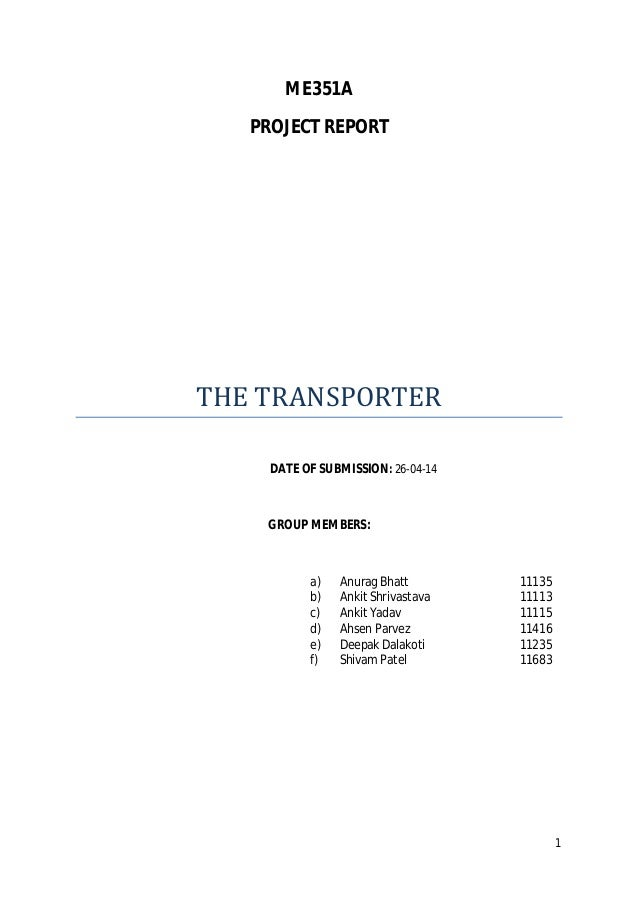 1 ME351A PROJECT REPORT THETRANSPORTER DATE OF SUBMISSION: 26-04-14 GROUP MEMBERS: a) Anurag Bhatt 11135 b) Ankit Shrivas...