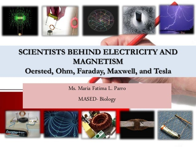 SCIENTISTS BEHIND ELECTRICITY AND MAGNETISM Oersted, Ohm, Faraday, Maxwell, and Tesla Ms. Maria Fatima L. Parro MASED- Bio...