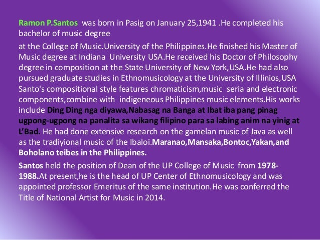 Ramon P.Santos was born in Pasig on January 25,1941 .He completed his bachelor of music degree at the College of Music.Uni...