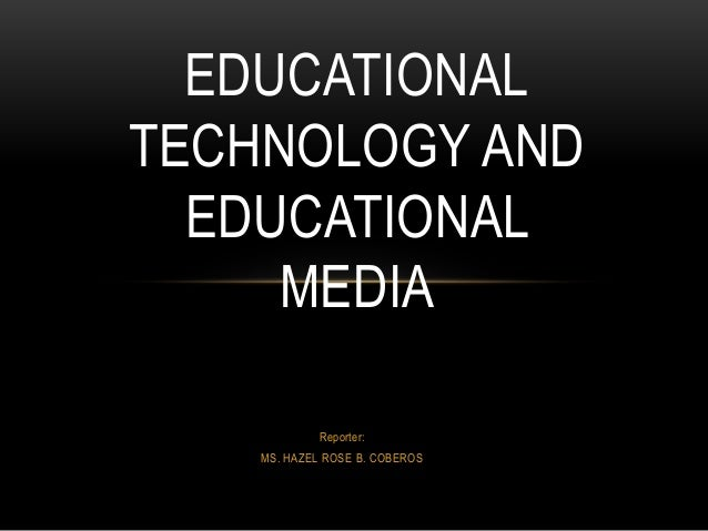 EDUCATIONAL  TECHNOLOGY AND  EDUCATIONAL  MEDIA  Reporter:  MS. HAZEL ROSE B. COBEROS