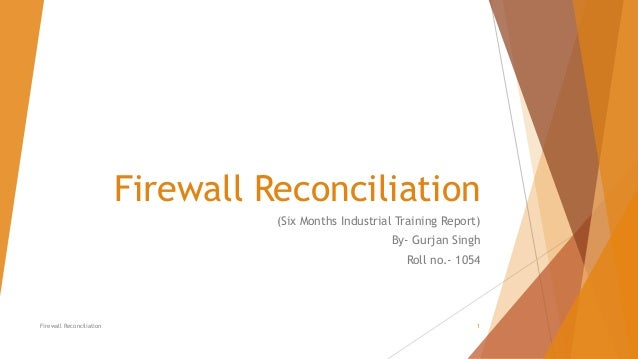Firewall Reconciliation (Six Months Industrial Training Report) By- Gurjan Singh Roll no.- 1054 Firewall Reconciliation 1
