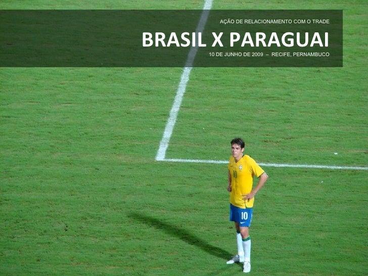 AÇÃO DE RELACIONAMENTO COM O TRADE    BRASIL X PARAGUAI       10 DE JUNHO DE 2009 – RECIFE, PERNAMBUCO