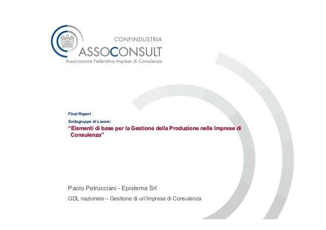 """Final ReportSottogruppo di Lavoro:""""Elementi di base per la Gestione della Produzione nelle Imprese di Consulenza""""Paolo Pet..."""
