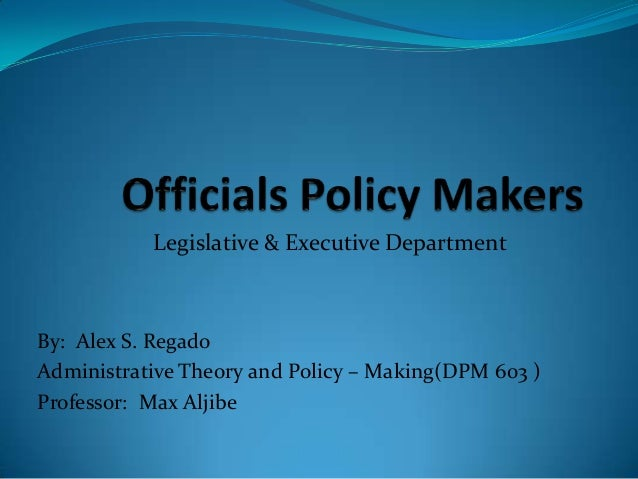 Legislative & Executive Department  By: Alex S. Regado Administrative Theory and Policy – Making(DPM 603 ) Professor: Max ...