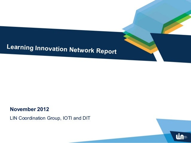 Learning Innovation Ne                      tw          ork Report November 2012 LIN Coordination Group, IOTI and DIT