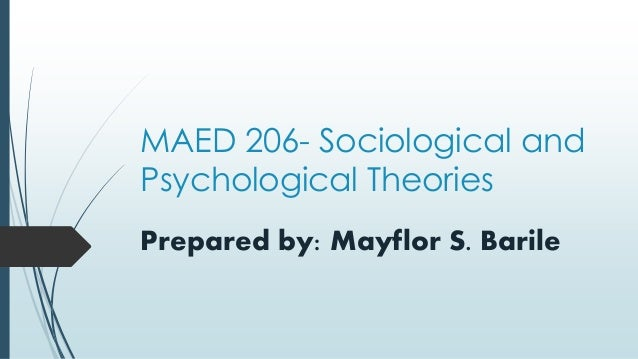 MAED 206- Sociological and Psychological Theories Prepared by: Mayflor S. Barile