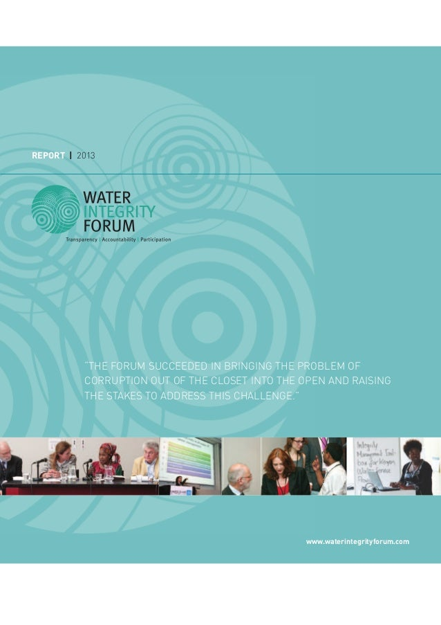 "REPORT | 2013 www.waterintegrityforum.com ""THE FORUM SUCCEEDED IN BRINGING THE PROBLEM OF CORRUPTION OUT OF THE CLOSET INT..."
