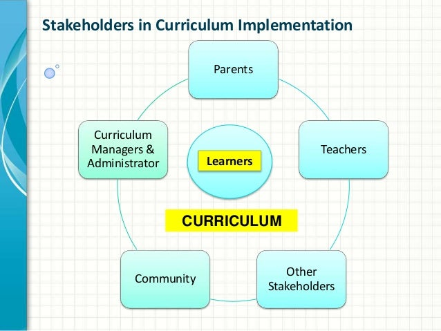 role of stakeholders The role of the stakeholders in the implementation of the curriculum is very important they are the main component in its success just like in curriculum planning.