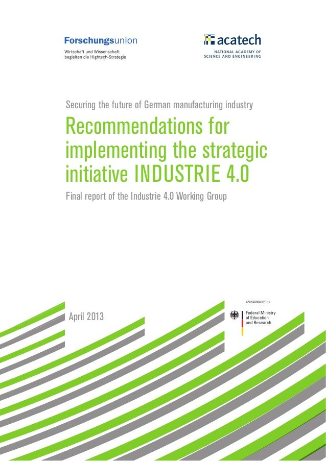 Securing the future of German manufacturing industry Recommendations for implementing the strategic initiative INDUSTRIE 4...
