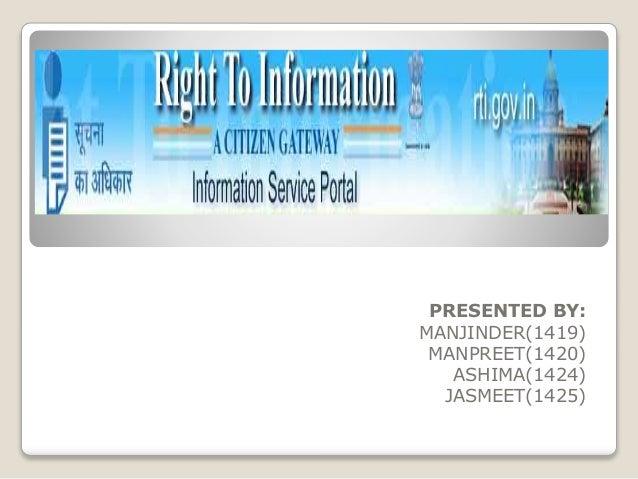 Right To Information  PRESENTED BY: MANJINDER(1419) MANPREET(1420) ASHIMA(1424) JASMEET(1425)