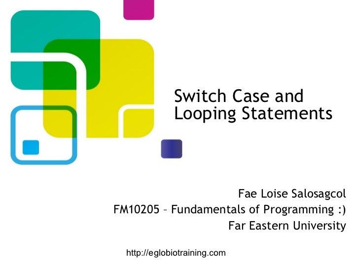 Switch Case and              Looping Statements                    Fae Loise SalosagcolFM10205 – Fundamentals of Programmi...