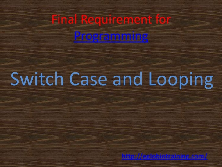 Final Requirement for        ProgrammingSwitch Case and Looping                http://eglobiotraining.com/