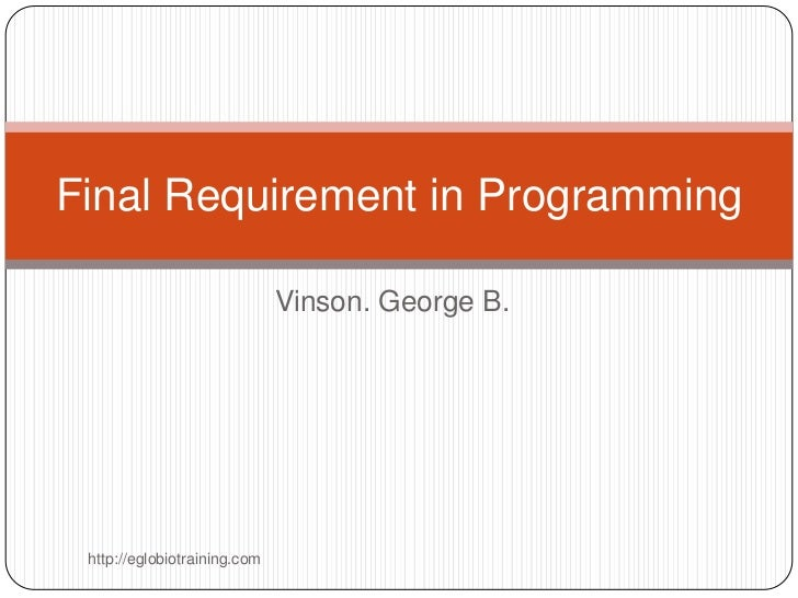Final Requirement in Programming                              Vinson. George B. http://eglobiotraining.com