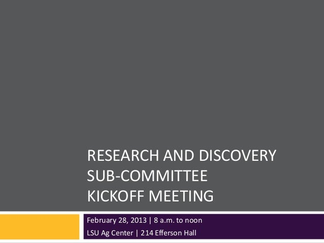 RESEARCH AND DISCOVERYSUB-COMMITTEEKICKOFF MEETINGFebruary 28, 2013 | 8 a.m. to noonLSU Ag Center | 214 Efferson Hall