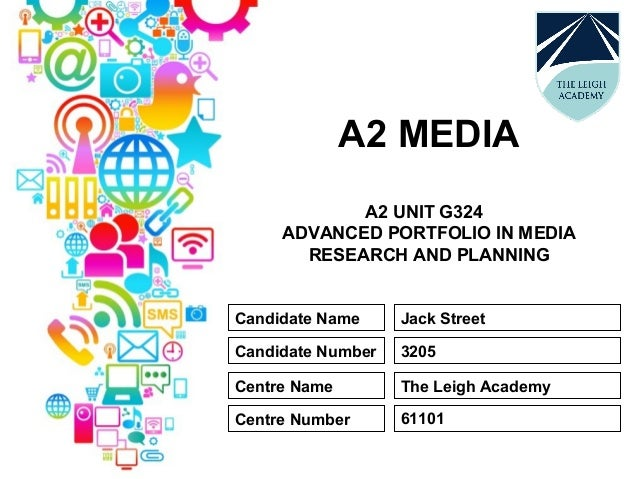 A2 MEDIA A2 UNIT G324 ADVANCED PORTFOLIO IN MEDIA RESEARCH AND PLANNING Candidate Name Candidate Number Centre Name Centre...