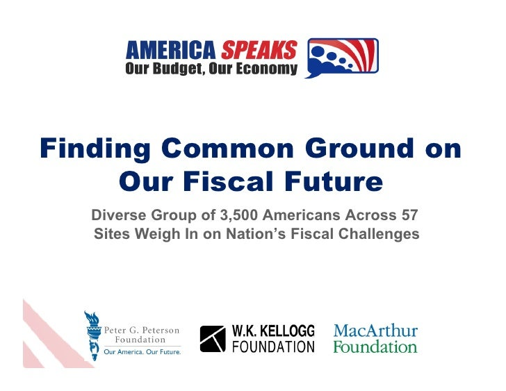 Finding Common Ground on     Our Fiscal Future  Diverse Group of 3,500 Americans Across 57  Sites Weigh In on Nation's Fis...