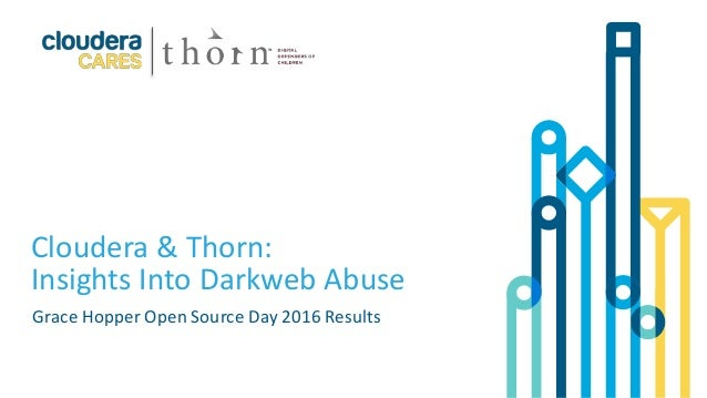 1© Cloudera, Inc. All rights reserved. Cloudera & Thorn: Insights Into Darkweb Abuse Grace Hopper Open Source Day 2016 Res...