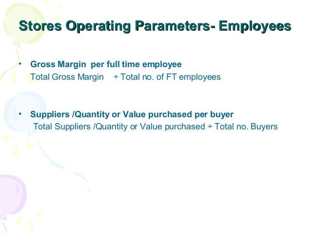 Stores Operating Parameters- Employees •  Gross Margin per full time employee Total Gross Margin ÷ Total no. of FT employe...