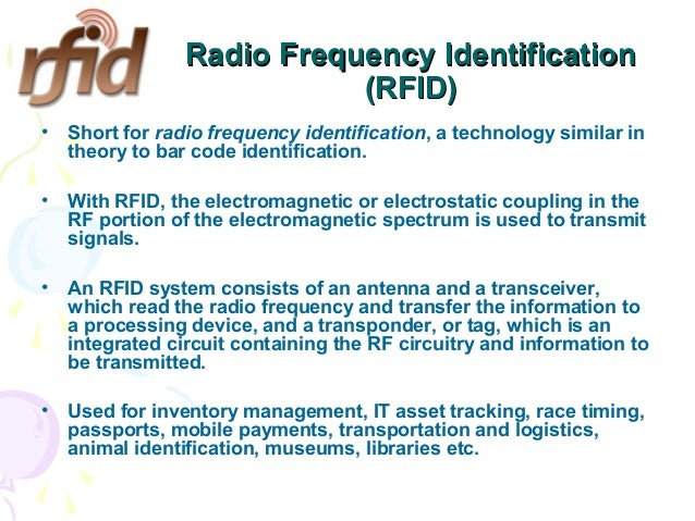 Radio Frequency Identification (RFID) •  Short for radio frequency identification, a technology similar in theory to bar c...