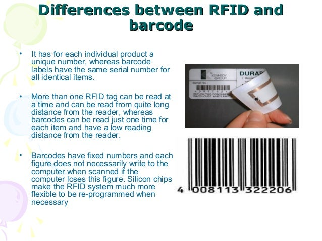 Differences between RFID and barcode •  It has for each individual product a unique number, whereas barcode labels have th...