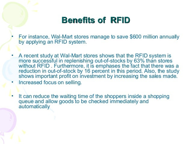Benefits of RFID •  For instance, Wal-Mart stores manage to save $600 million annually by applying an RFID system.  •  A r...