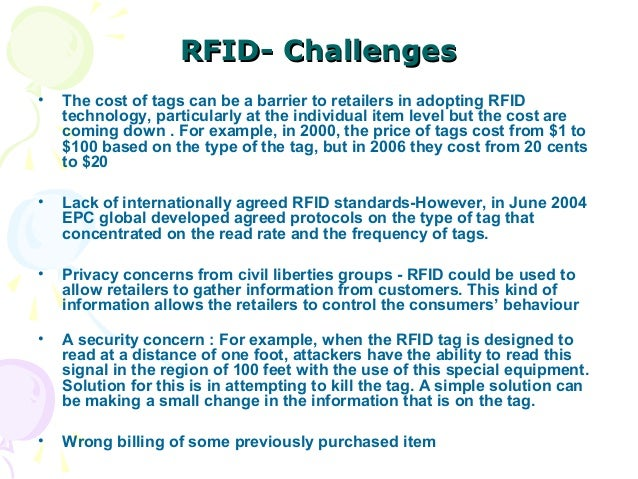 RFID- Challenges •  The cost of tags can be a barrier to retailers in adopting RFID technology, particularly at the indivi...