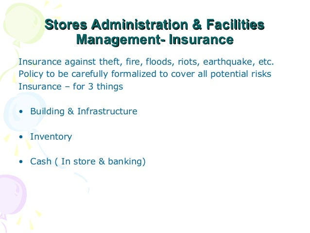Stores Administration & Facilities Management- Insurance Insurance against theft, fire, floods, riots, earthquake, etc. Po...
