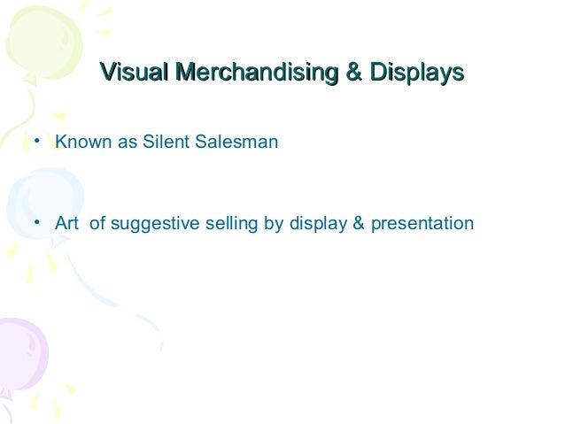 Visual Merchandising & Displays • Known as Silent Salesman  • Art of suggestive selling by display & presentation