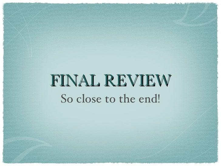 FINAL REVIEW <ul><li>So close to the end! </li></ul>