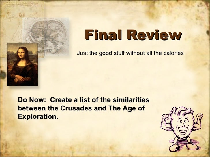 Final Review Just the good stuff without all the calories Do Now:  Create a list of the similarities between the Crusades ...
