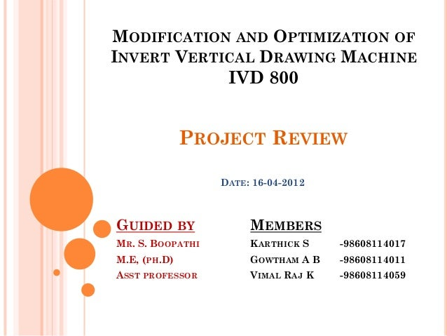 MODIFICATION AND OPTIMIZATION OFINVERT VERTICAL DRAWING MACHINE            IVD 800              PROJECT REVIEW            ...