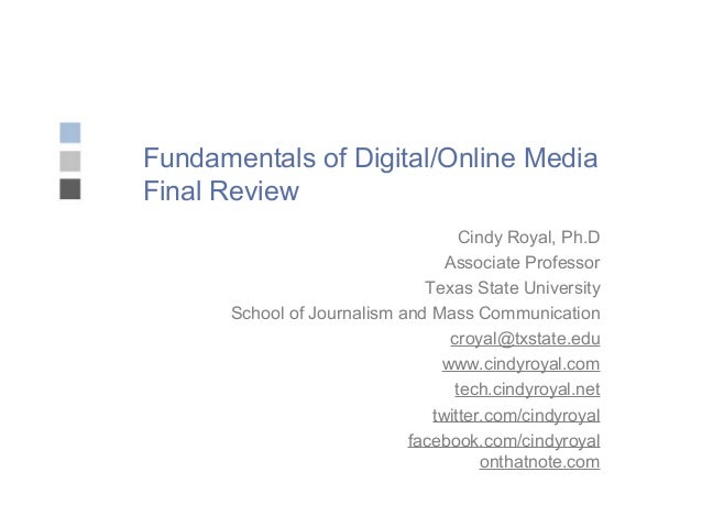 Fundamentals of Digital/Online Media Final Review Cindy Royal, Ph.D Associate Professor Texas State University School of J...