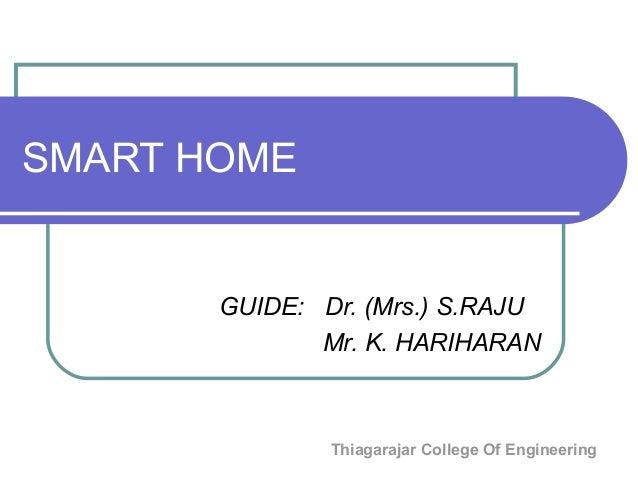 Thiagarajar College Of Engineering SMART HOME GUIDE: Dr. (Mrs.) S.RAJU Mr. K. HARIHARAN
