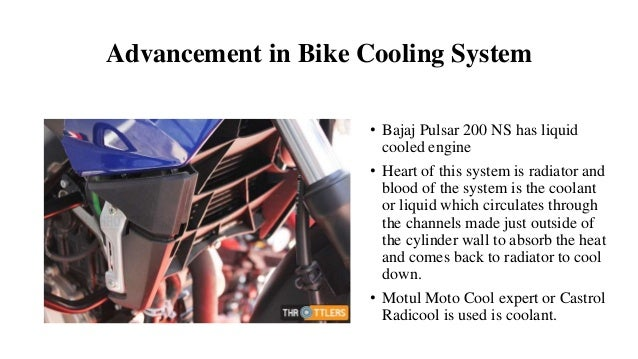 Advancement in Bike Cooling System • Bajaj Pulsar 200 NS has liquid cooled engine • Heart of this system is radiator and b...