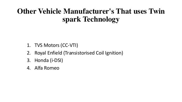 Other Vehicle Manufacturer's That uses Twin spark Technology 1. TVS Motors (CC-VTI) 2. Royal Enfield (Transistorised Coil ...