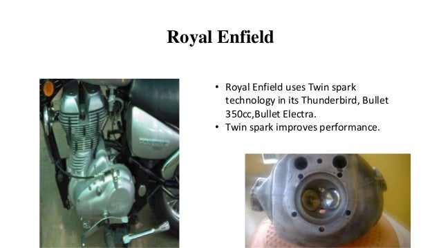Royal Enfield • Royal Enfield uses Twin spark technology in its Thunderbird, Bullet 350cc,Bullet Electra. • Twin spark imp...
