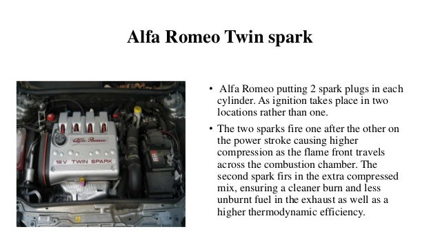 Alfa Romeo Twin spark • Alfa Romeo putting 2 spark plugs in each cylinder. As ignition takes place in two locations rather...