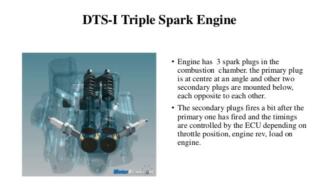 DTS-I Triple Spark Engine • Engine has 3 spark plugs in the combustion chamber. the primary plug is at centre at an angle ...