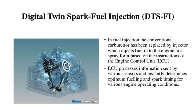 Digital Twin Spark-Fuel Injection (DTS-FI) • In fuel injection the conventional carburettor has been replaced by injector ...