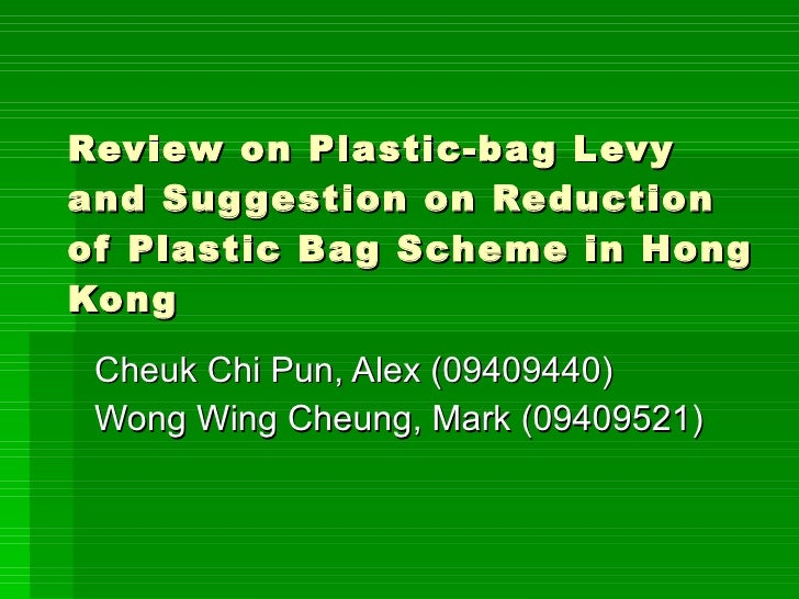 Review on Plastic-bag Levy and Suggestion on Reduction of Plastic Bag Scheme in Hong Kong Cheuk Chi Pun, Alex (09409440) W...