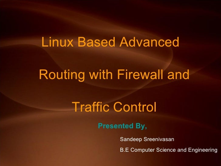 Linux Based Advanced    Routing with Firewall and     Traffic Control <ul><li>Presented By, </li></ul><ul><ul><ul><li>Sand...