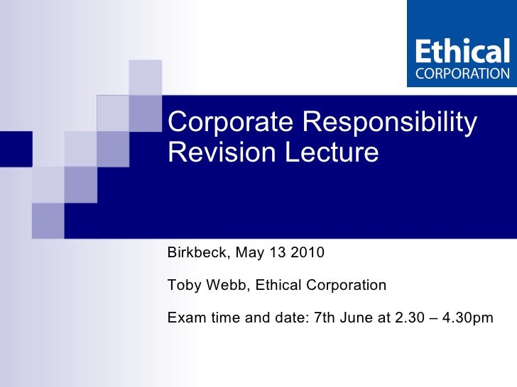 Corporate Responsibility  Revision Lecture Birkbeck, May 13 2010 Toby Webb, Ethical Corporation Exam time and date: 7th Ju...