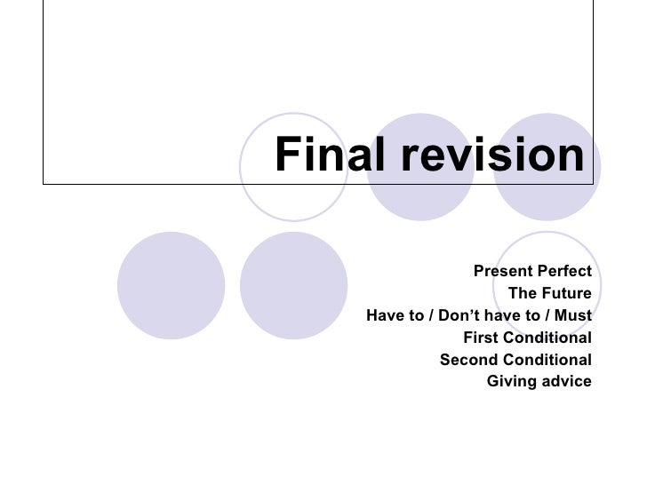 Final revision Present Perfect The Future Have to / Don't have to / Must First Conditional Second Conditional Giving advice
