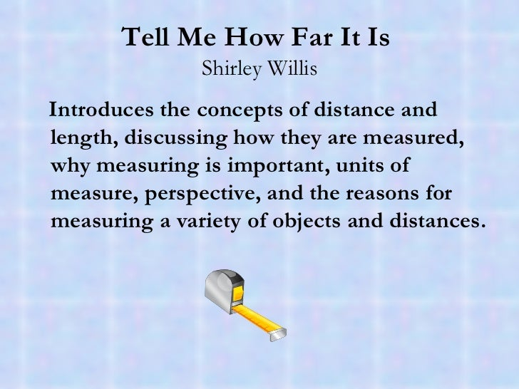 Tell Me How Far It Is   Shirley Willis <ul><li>Introduces the concepts of distance and length, discussing how they are mea...