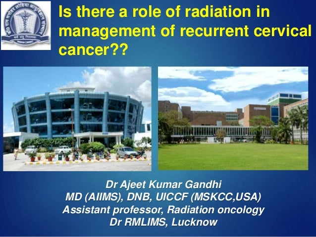 Is there a role of radiation in management of recurrent cervical cancer?? Dr Ajeet Kumar Gandhi MD (AIIMS), DNB, UICCF (MS...