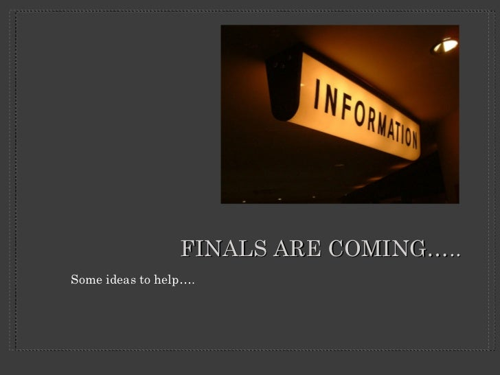 FINALS ARE COMING….. <ul><li>Some ideas to help…. </li></ul>